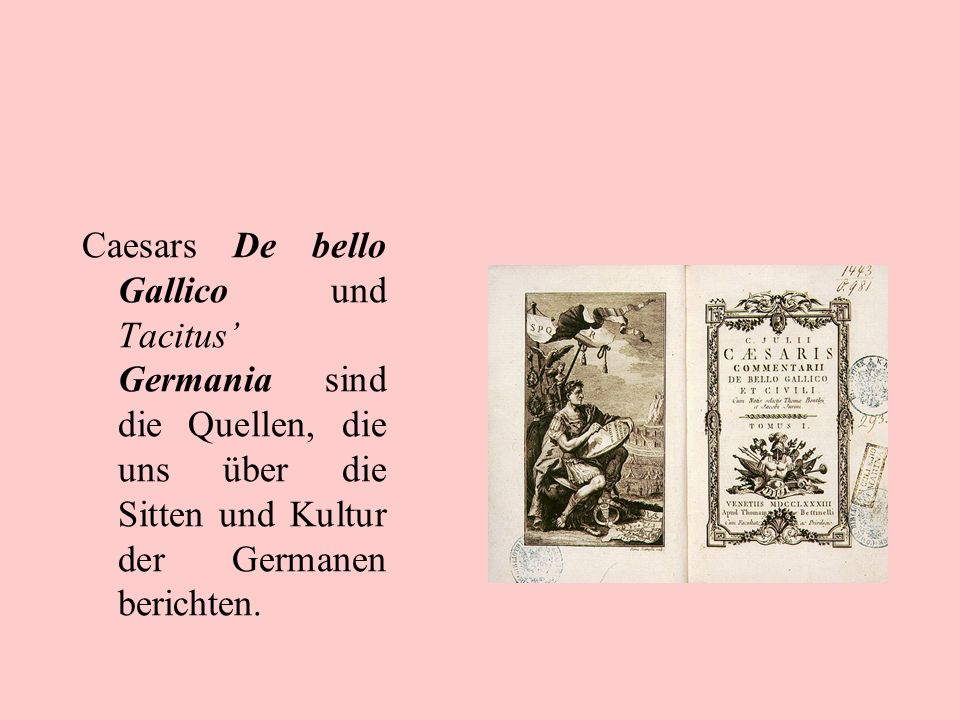 Caesars De bello Gallico und Tacitus' Germania sind die Quellen, die uns über die Sitten und Kultur der Germanen berichten.
