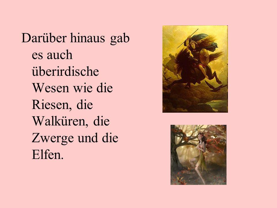 Darüber hinaus gab es auch überirdische Wesen wie die Riesen, die Walküren, die Zwerge und die Elfen.