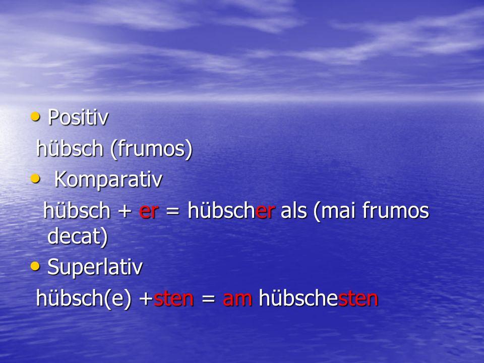 Positiv hübsch (frumos) Komparativ. hübsch + er = hübscher als (mai frumos decat) Superlativ.