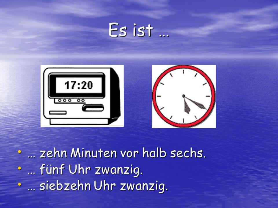 Es ist … … zehn Minuten vor halb sechs. … fünf Uhr zwanzig.