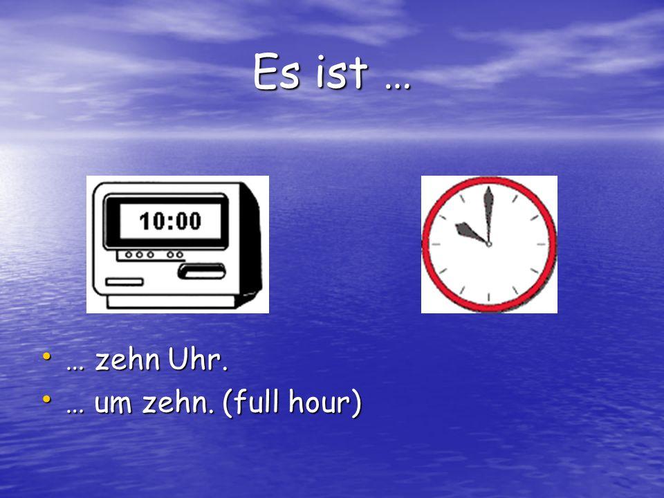 Es ist … … zehn Uhr. … um zehn. (full hour)