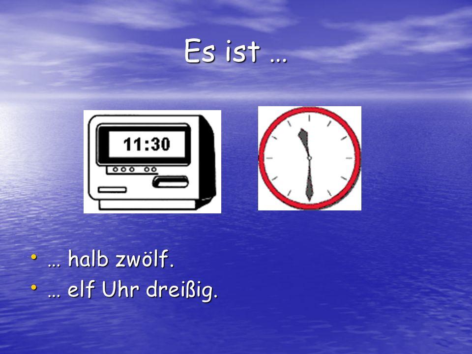 Es ist … … halb zwölf. … elf Uhr dreißig.