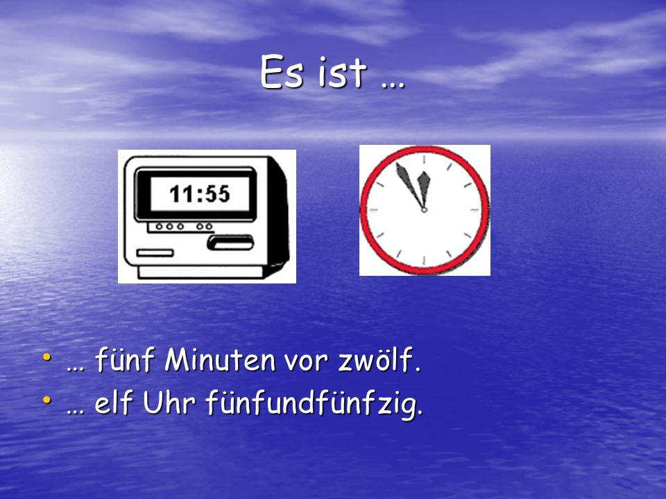 Es ist … … fünf Minuten vor zwölf. … elf Uhr fünfundfünfzig.