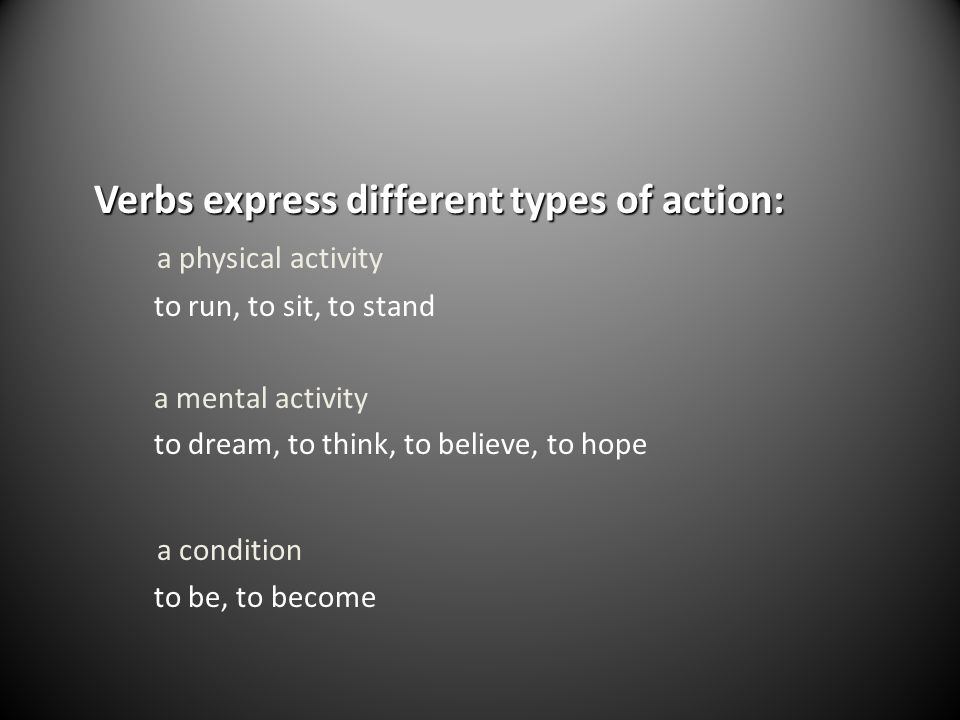Verbs express different types of action: