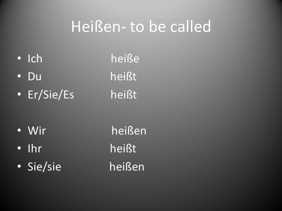 Heißen- to be called Ich heiße Du heißt Er/Sie/Es heißt Wir heißen
