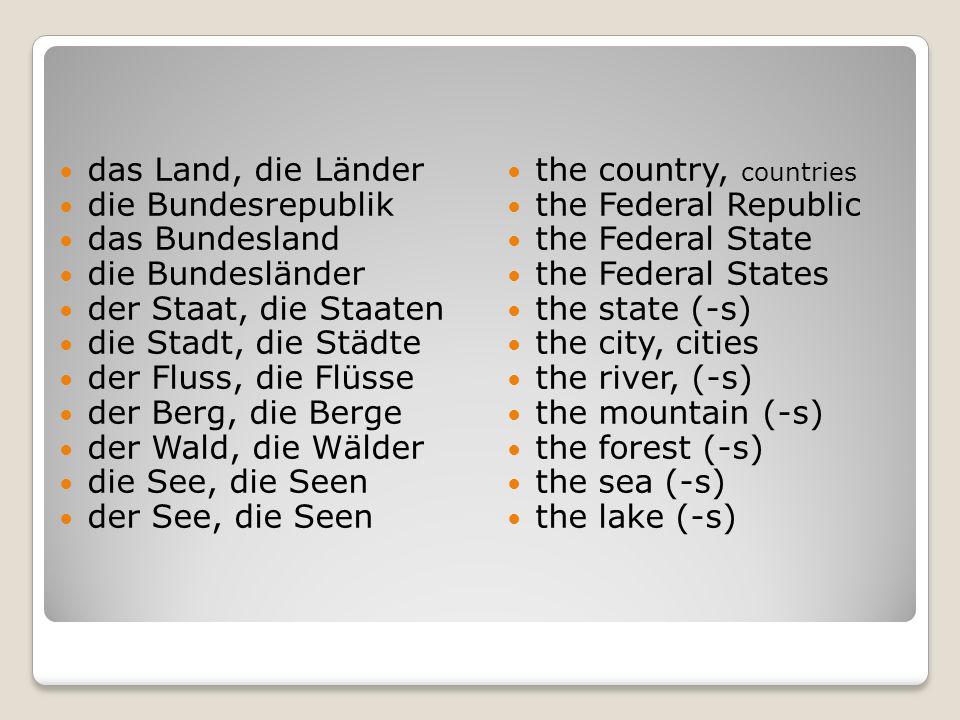 das Land, die Länder die Bundesrepublik. das Bundesland. die Bundesländer. der Staat, die Staaten.