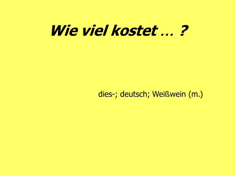 Wie viel kostet … dies-; deutsch; Weißwein (m.)