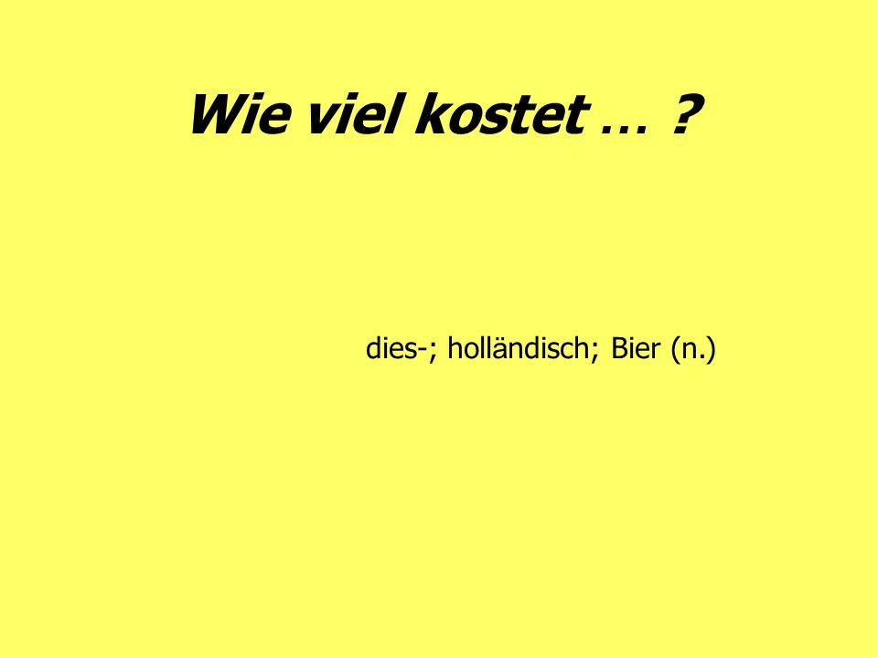 Wie viel kostet … dies-; holländisch; Bier (n.)