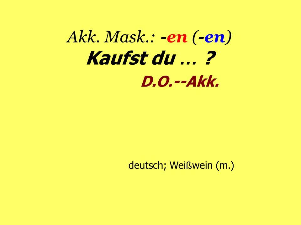 Akk. Mask.: -en (-en) Kaufst du … D.O.--Akk.