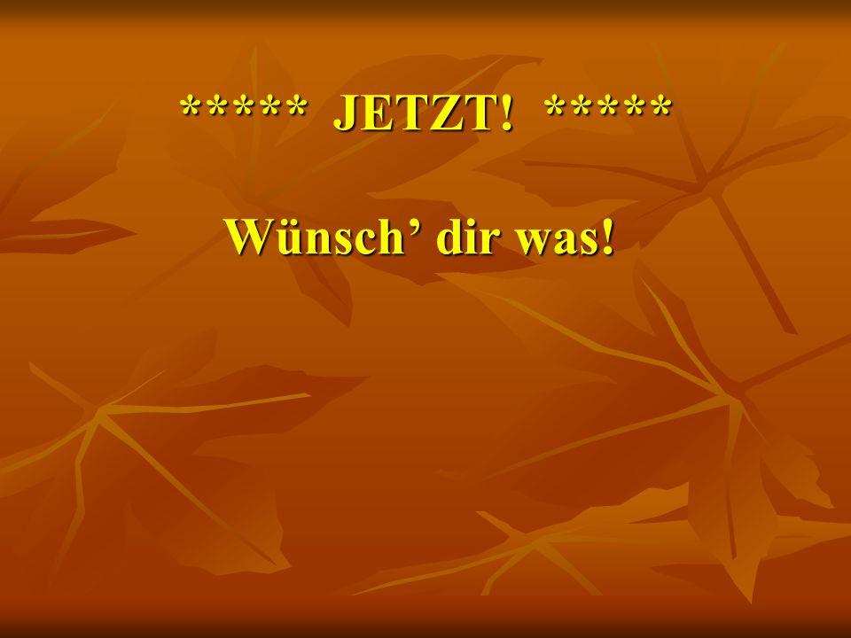 ***** JETZT! ***** Wünsch' dir was!
