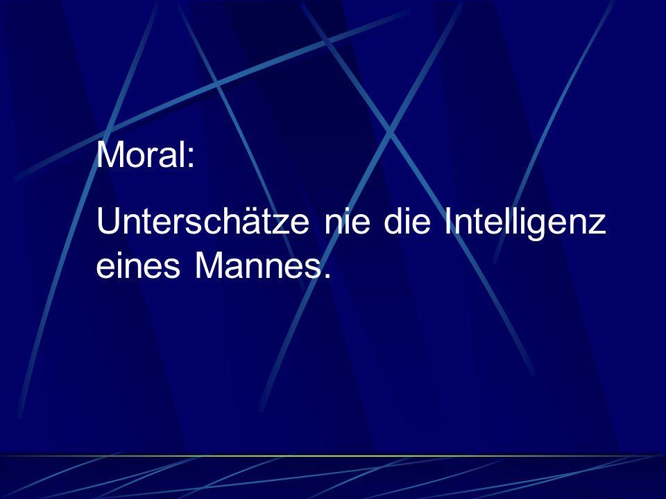 Moral: Unterschätze nie die Intelligenz eines Mannes.