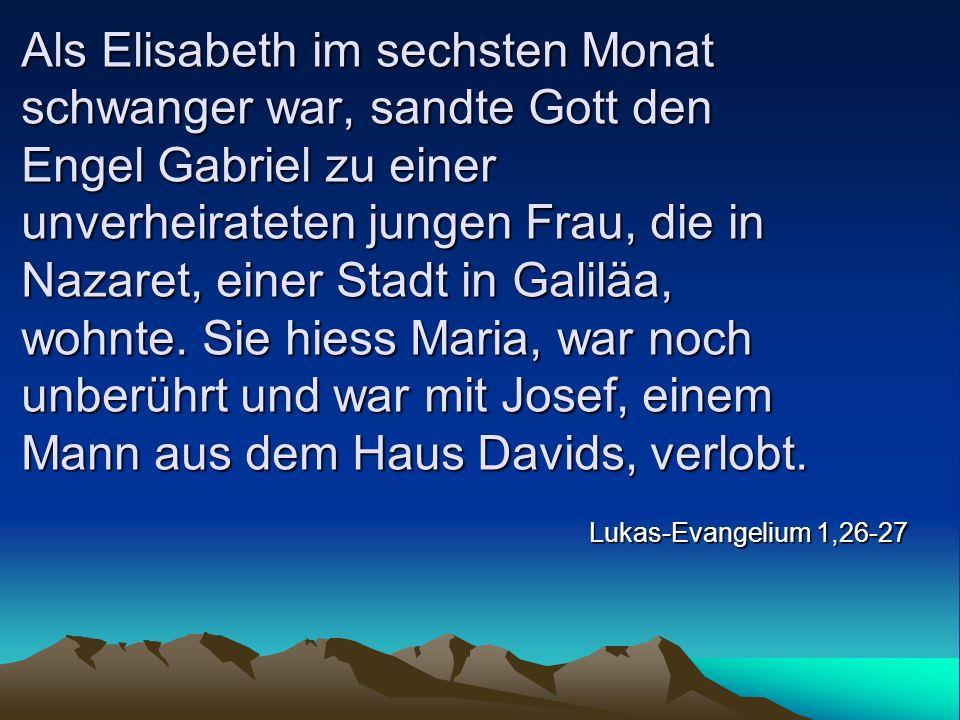 Als Elisabeth im sechsten Monat schwanger war, sandte Gott den Engel Gabriel zu einer unverheirateten jungen Frau, die in Nazaret, einer Stadt in Galiläa, wohnte. Sie hiess Maria, war noch unberührt und war mit Josef, einem Mann aus dem Haus Davids, verlobt.