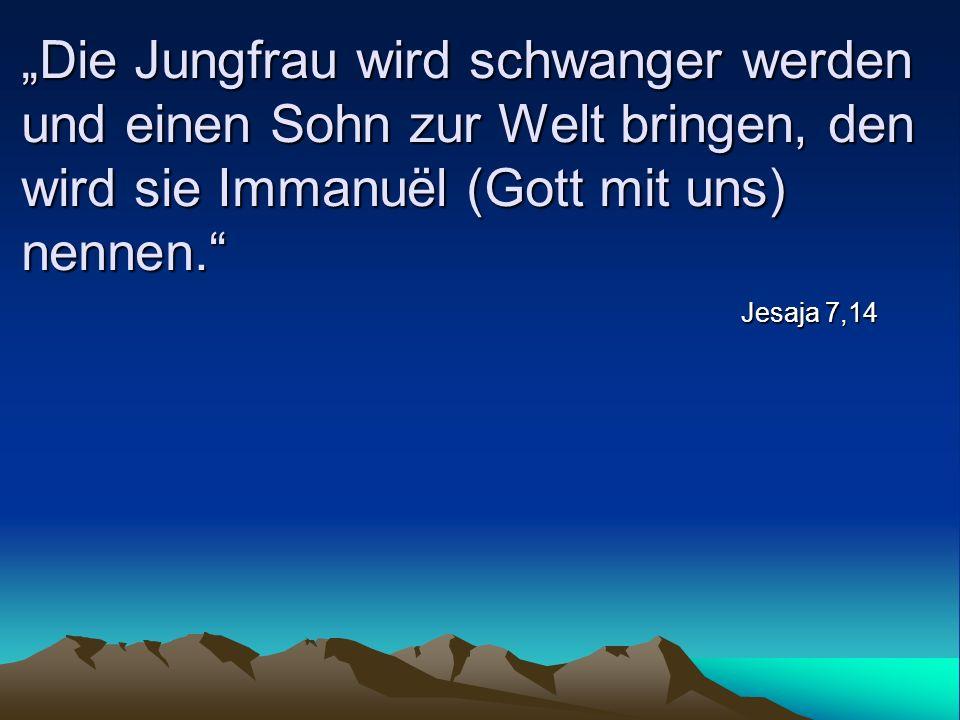 """""""Die Jungfrau wird schwanger werden und einen Sohn zur Welt bringen, den wird sie Immanuël (Gott mit uns) nennen."""