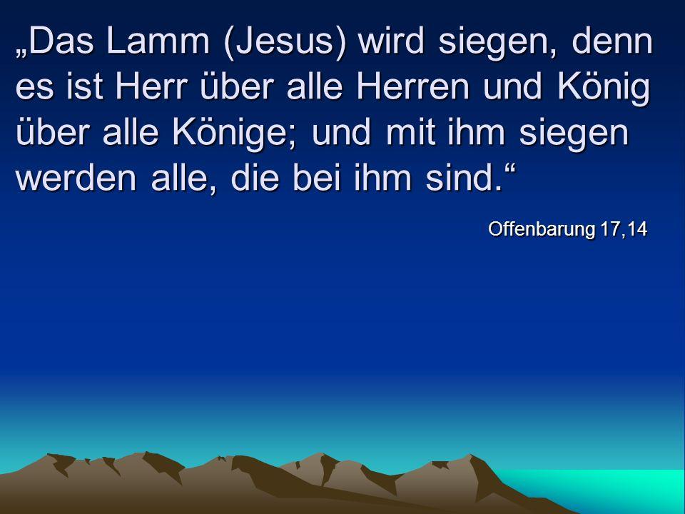 """""""Das Lamm (Jesus) wird siegen, denn es ist Herr über alle Herren und König über alle Könige; und mit ihm siegen werden alle, die bei ihm sind."""