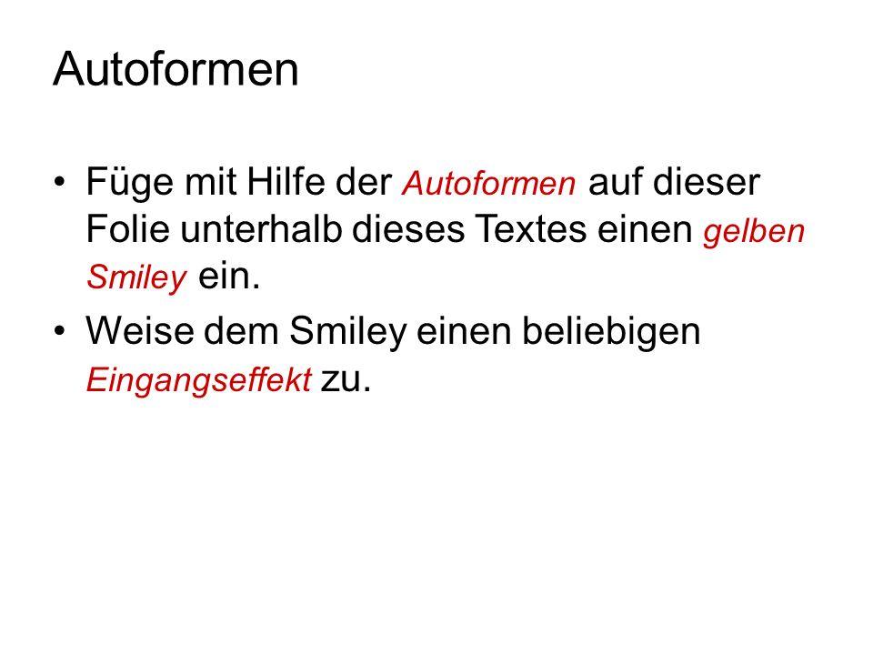 Autoformen Füge mit Hilfe der Autoformen auf dieser Folie unterhalb dieses Textes einen gelben Smiley ein.