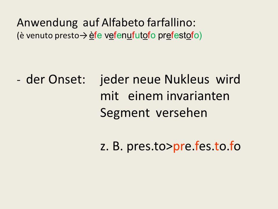 - Anwendung auf Alfabeto farfallino: (è venuto presto→ èfe vefenufutofo prefestofo) - der Onset: jeder neue Nukleus wird mit einem invarianten Segment versehen z.