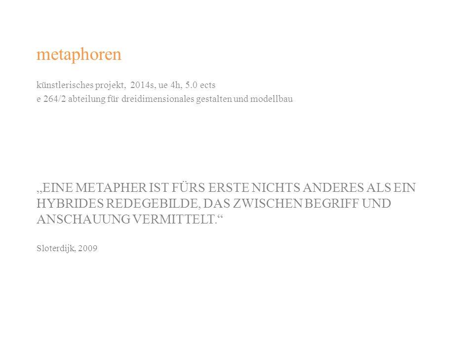 metaphoren künstlerisches projekt, 2014s, ue 4h, 5.0 ects. e 264/2 abteilung für dreidimensionales gestalten und modellbau.