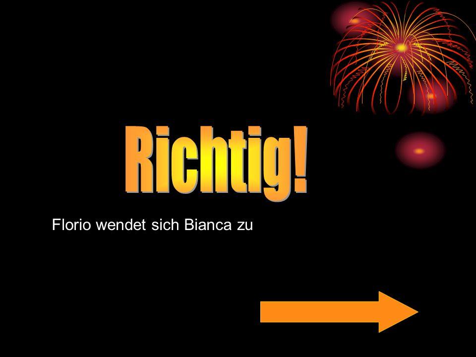 Richtig! Florio wendet sich Bianca zu