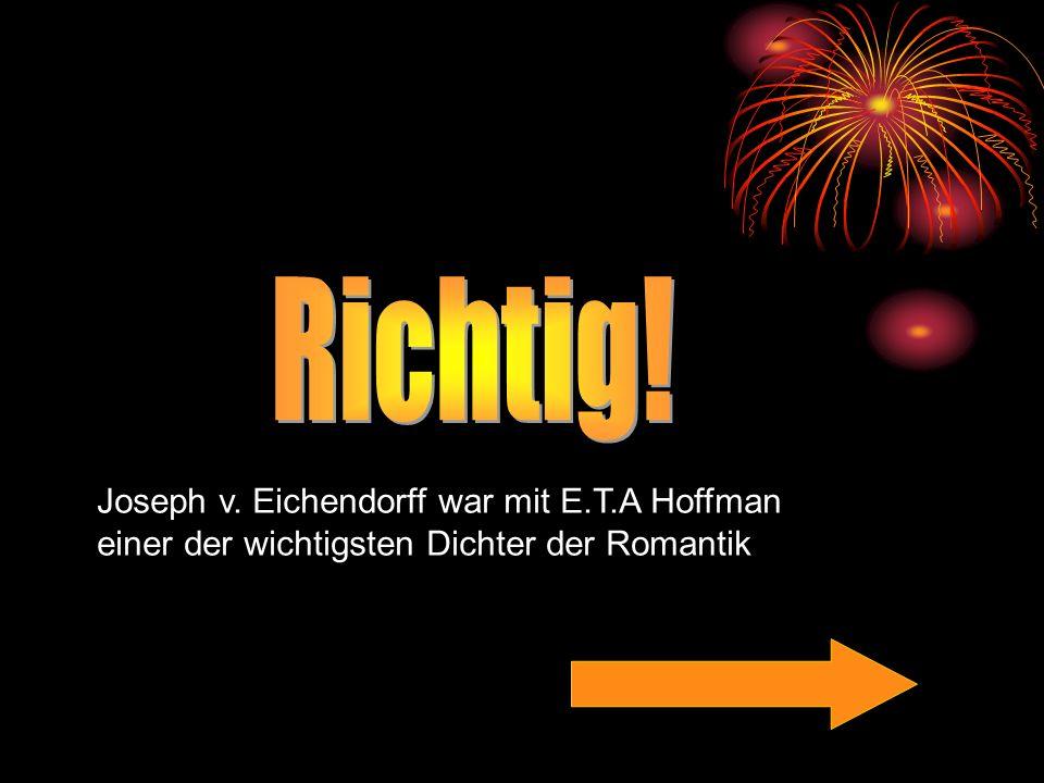 Richtig! Joseph v. Eichendorff war mit E.T.A Hoffman einer der wichtigsten Dichter der Romantik