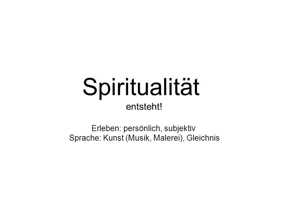 Spiritualität entsteht! Erleben: persönlich, subjektiv