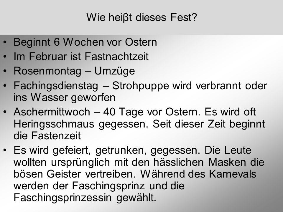 Wie heiβt dieses Fest Beginnt 6 Wochen vor Ostern. Im Februar ist Fastnachtzeit. Rosenmontag – Umzüge.