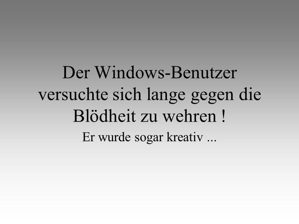 Der Windows-Benutzer versuchte sich lange gegen die Blödheit zu wehren !