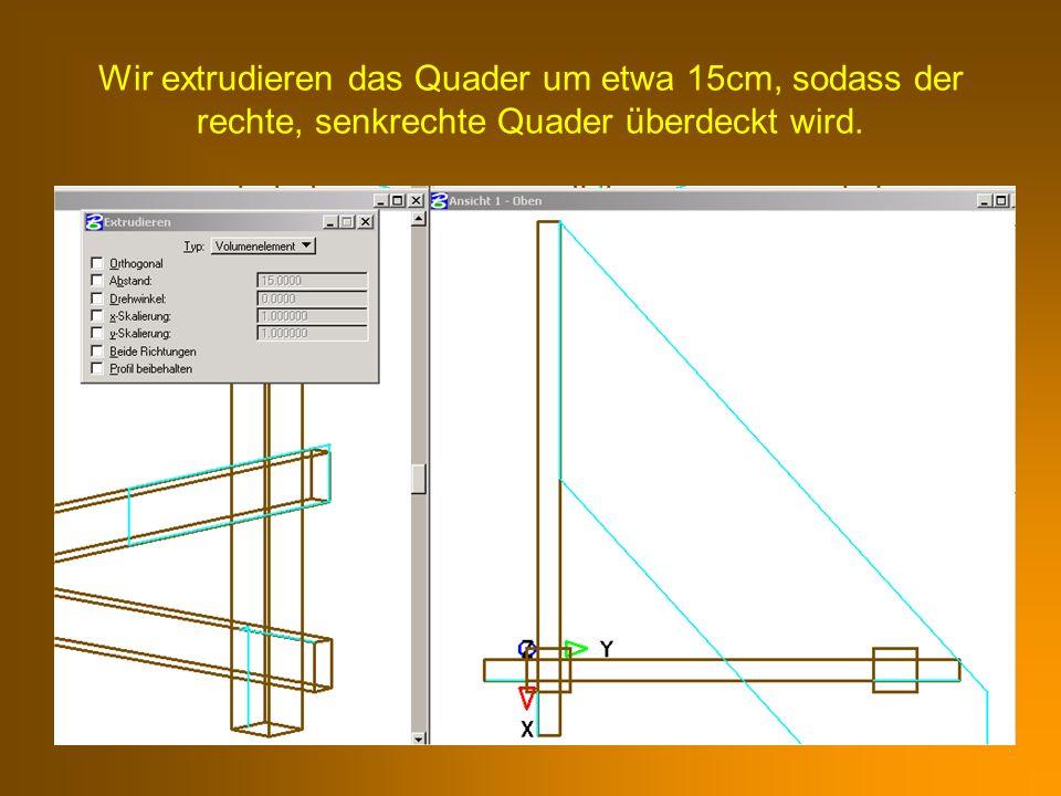 Wir extrudieren das Quader um etwa 15cm, sodass der rechte, senkrechte Quader überdeckt wird.