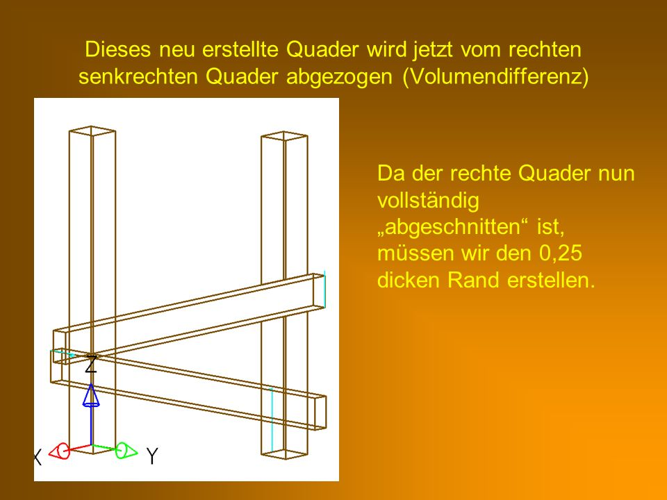 Dieses neu erstellte Quader wird jetzt vom rechten senkrechten Quader abgezogen (Volumendifferenz)