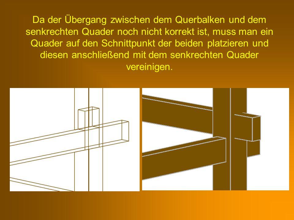 Da der Übergang zwischen dem Querbalken und dem senkrechten Quader noch nicht korrekt ist, muss man ein Quader auf den Schnittpunkt der beiden platzieren und diesen anschließend mit dem senkrechten Quader vereinigen.