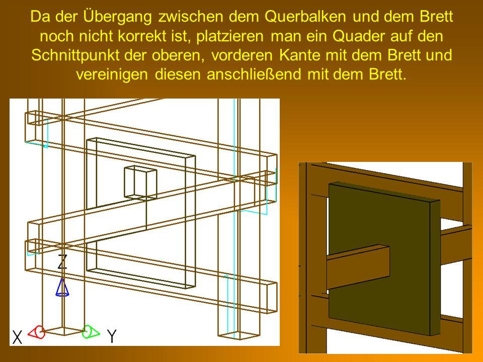 Da der Übergang zwischen dem Querbalken und dem Brett noch nicht korrekt ist, platzieren man ein Quader auf den Schnittpunkt der oberen, vorderen Kante mit dem Brett und vereinigen diesen anschließend mit dem Brett.