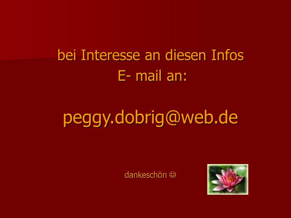 bei Interesse an diesen Infos E- mail an: peggy. dobrig@web