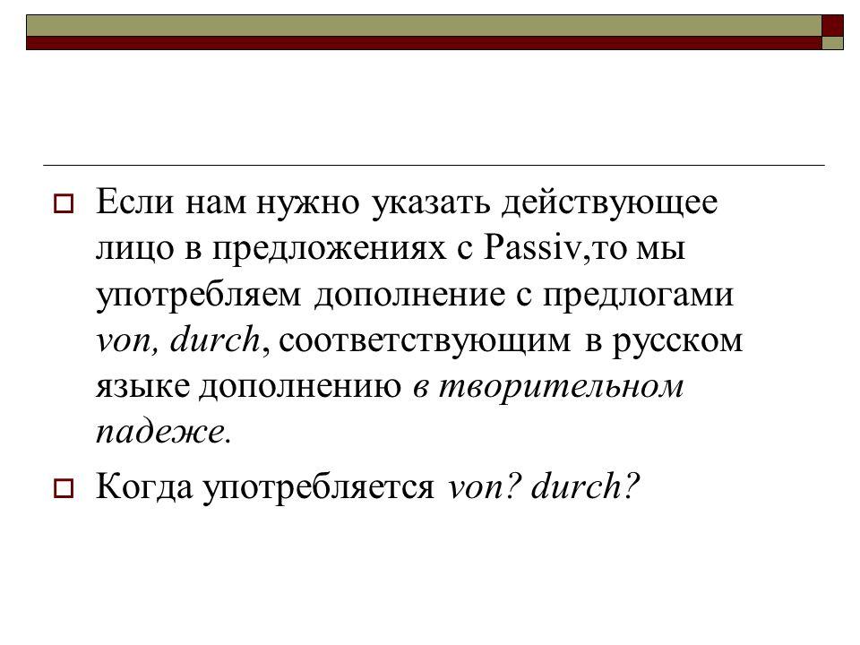 Если нам нужно указать действующее лицо в предложениях с Passiv,то мы употребляем дополнение с предлогами von, durch, соответствующим в русском языке дополнению в творительном падеже.