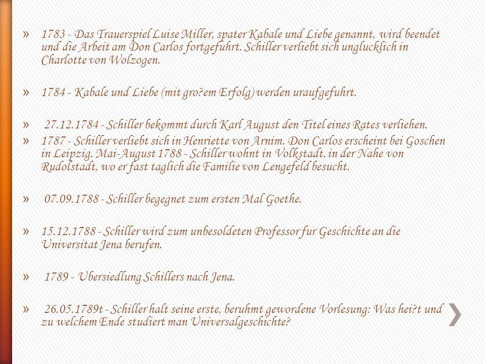 1783 - Das Trauerspiel Luise Miller, spater Kabale und Liebe genannt, wird beendet und die Arbeit am Don Carlos fortgefuhrt. Schiller verliebt sich unglucklich in Charlotte von Wolzogen.