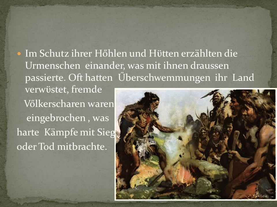 Im Schutz ihrer Hőhlen und Hϋtten erzählten die Urmenschen einander, was mit ihnen draussen passierte. Oft hatten Űberschwemmungen ihr Land verwϋstet, fremde