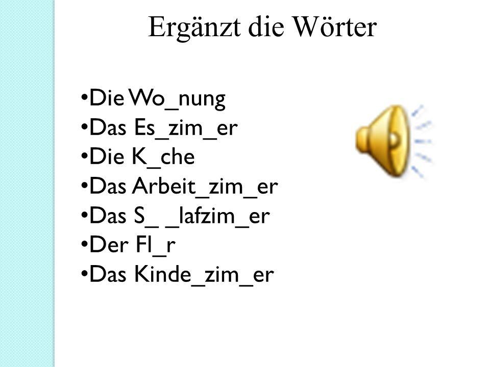 Ergänzt die Wörter Die Wo_nung Das Es_zim_er Die K_che