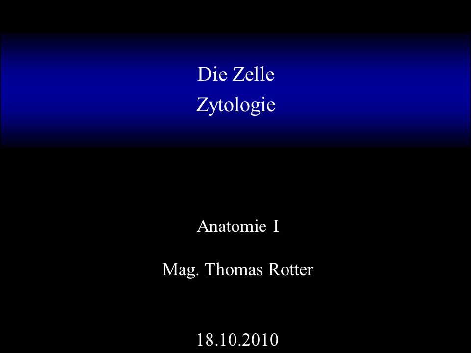 Die Zelle Zytologie Anatomie I Mag. Thomas Rotter 18.10.2010
