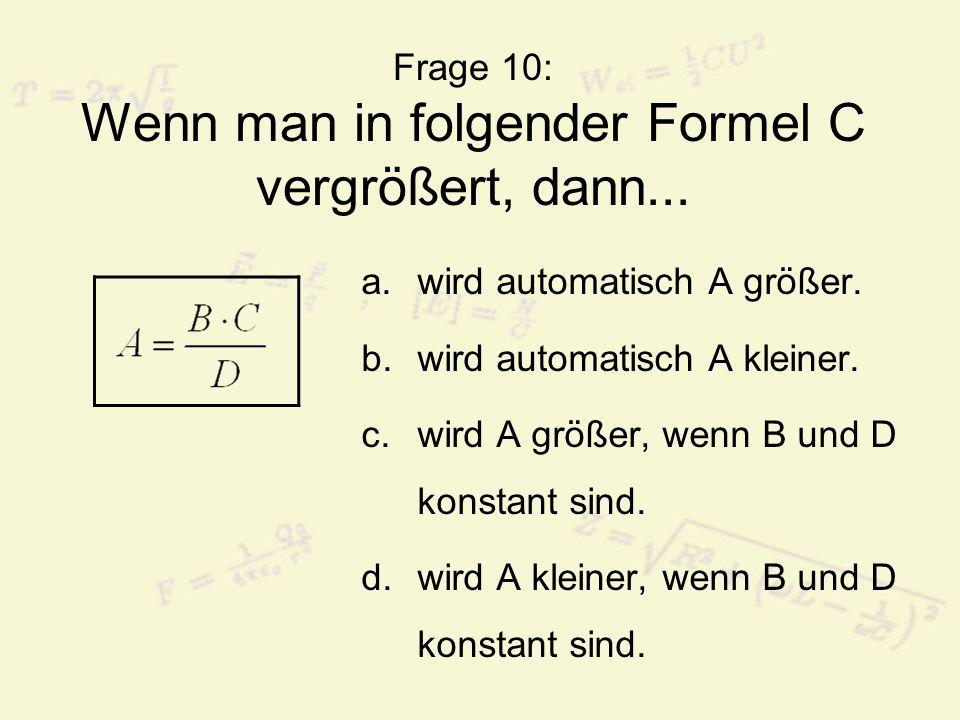 Frage 10: Wenn man in folgender Formel C vergrößert, dann...
