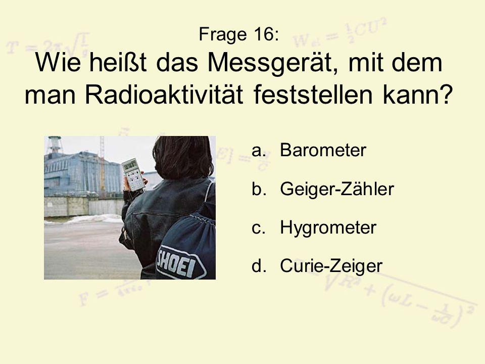 Frage 16: Wie heißt das Messgerät, mit dem man Radioaktivität feststellen kann