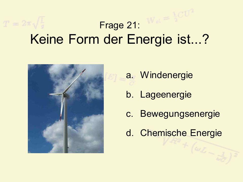 Frage 21: Keine Form der Energie ist...