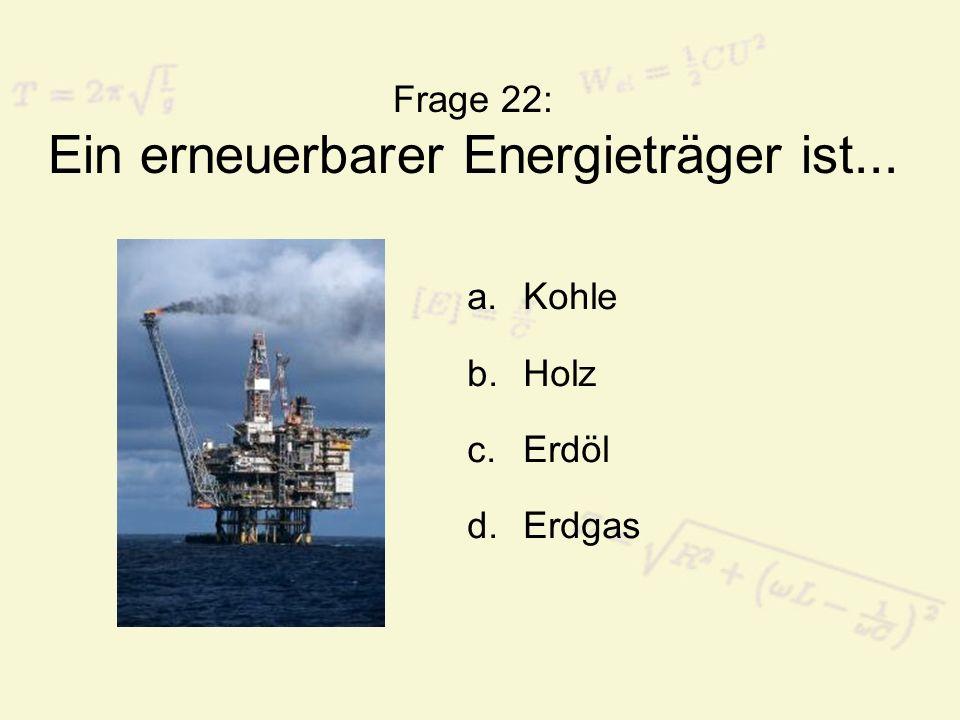 Frage 22: Ein erneuerbarer Energieträger ist...