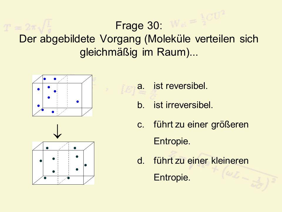 Frage 30: Der abgebildete Vorgang (Moleküle verteilen sich gleichmäßig im Raum)...