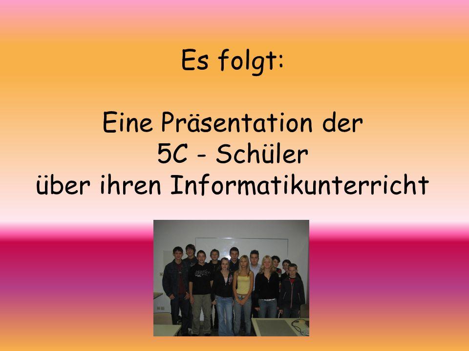Es folgt: Eine Präsentation der 5C - Schüler über ihren Informatikunterricht