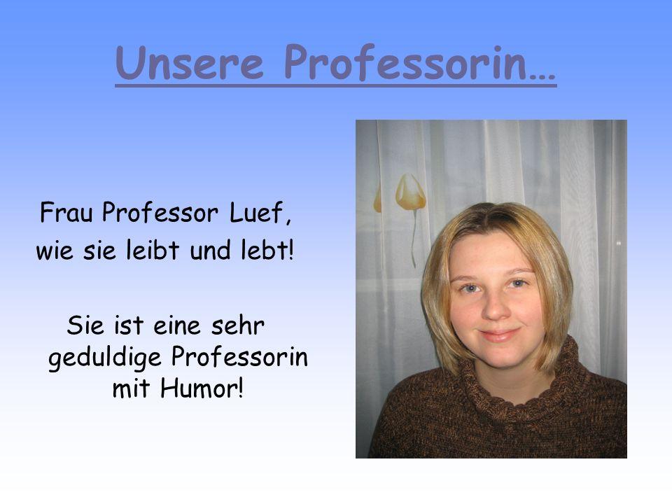 Sie ist eine sehr geduldige Professorin mit Humor!