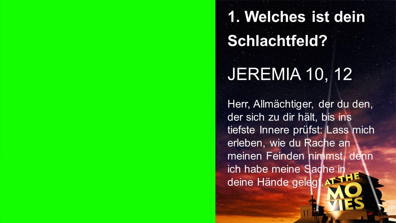 JEREMIA 10, 12 1. Welches ist dein Schlachtfeld Punkt 1