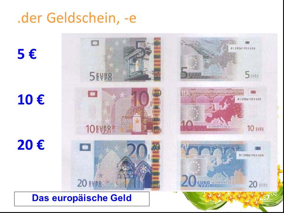 .der Geldschein, -e 5 € 10 € 20 € Das europäische Geld