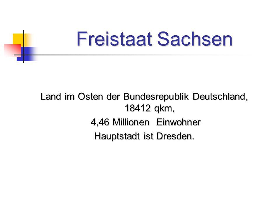 Freistaat Sachsen Land im Osten der Bundesrepublik Deutschland, 18412 qkm, 4,46 Millionen Einwohner.