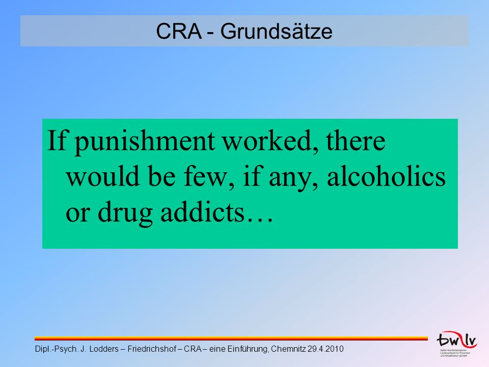 CRA - Grundsätze If punishment worked, there would be few, if any, alcoholics or drug addicts…