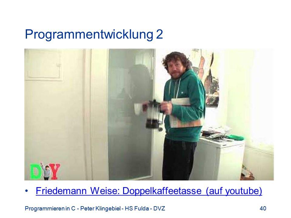 Programmentwicklung 2 Friedemann Weise: Doppelkaffeetasse (auf youtube) Programmieren in C - Peter Klingebiel - HS Fulda - DVZ.