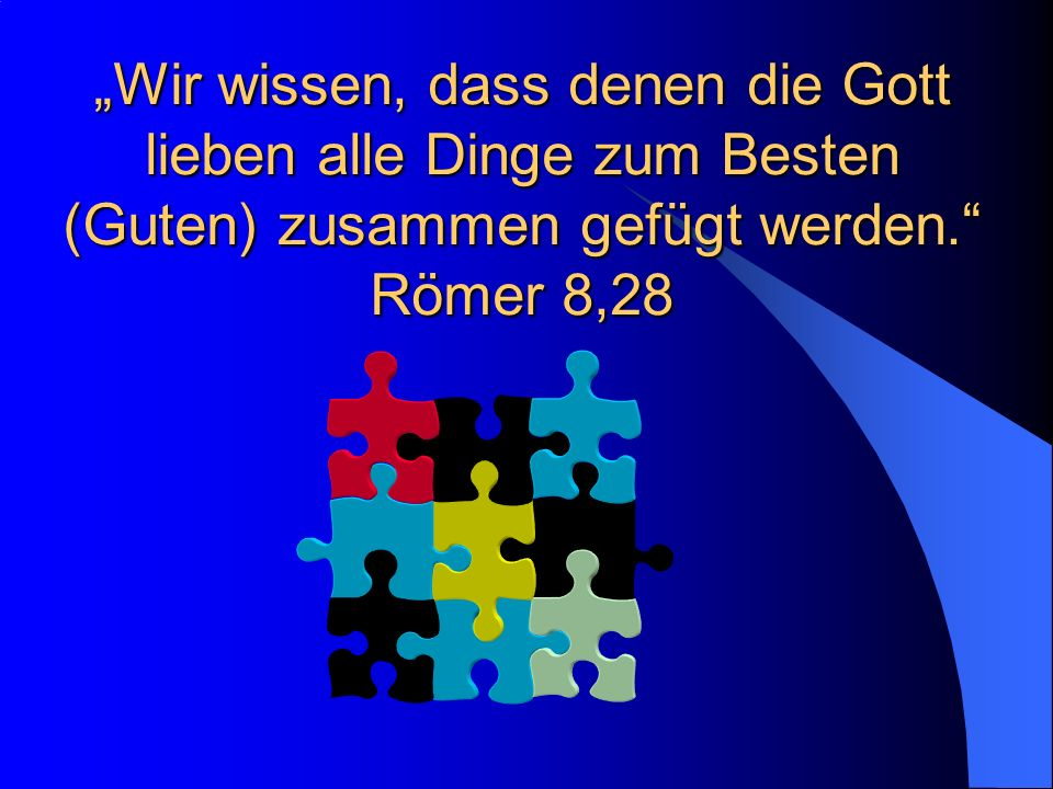 """""""Wir wissen, dass denen die Gott lieben alle Dinge zum Besten (Guten) zusammen gefügt werden. Römer 8,28"""