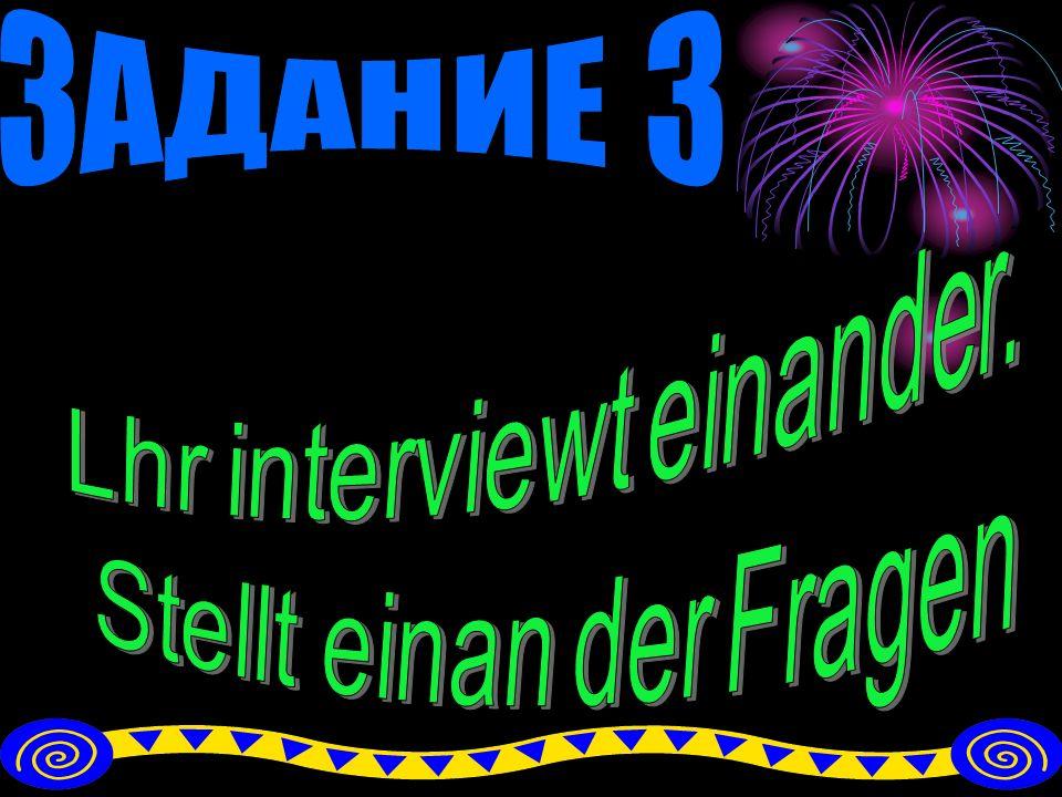 ЗАДАНИЕ 3 Lhr interviewt einander. Stellt einan der Fragen